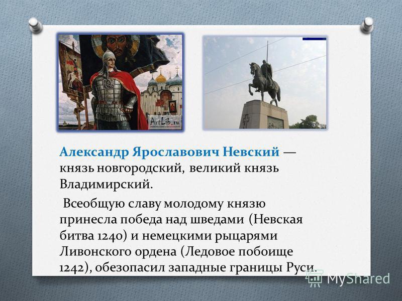 Александр Ярославович Невский князь новгородский, великий князь Владимирский. Всеобщую славу молодому князю принесла победа над шведами (Невская битва 1240) и немецкими рыцарями Ливонского ордена (Ледовое побоище 1242), обезопасил западные границы Ру