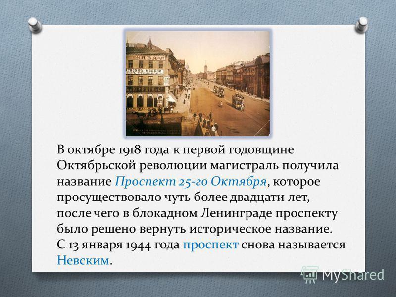 В октябре 1918 года к первой годовщине Октябрьской революции магистраль получила название Проспект 25-го Октября, которое просуществовало чуть более двадцати лет, после чего в блокадном Ленинграде проспекту было решено вернуть историческое название.