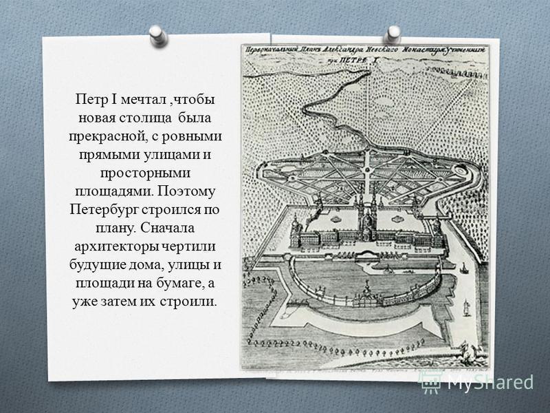 Петр I мечтал,чтобы новая столица была прекрасной, с ровными прямыми улицами и просторными площадями. Поэтому Петербург строился по плану. Сначала архитекторы чертили будущие дома, улицы и площади на бумаге, а уже затем их строили.