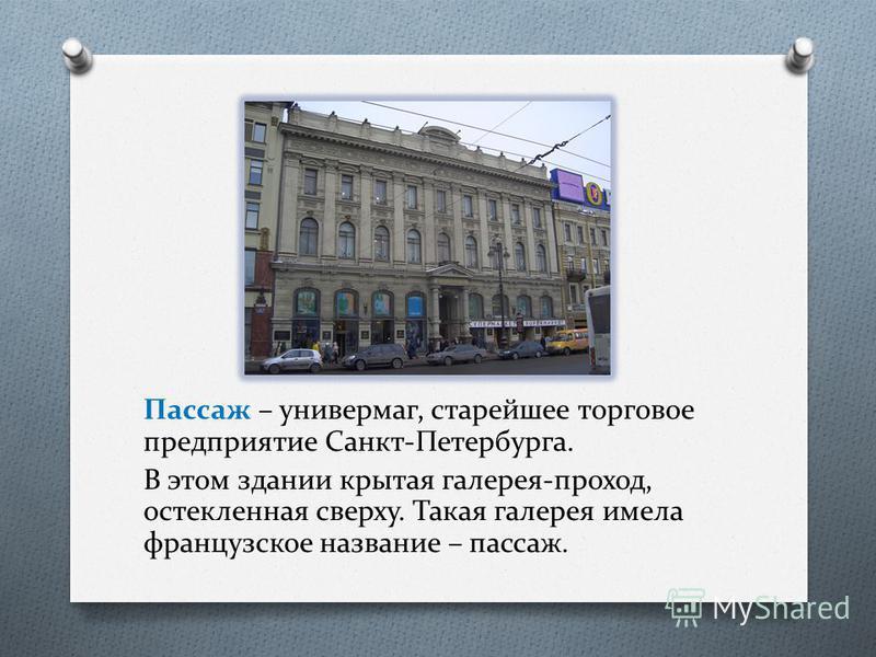 Пассаж – универмаг, старейшее торговое предприятие Санкт-Петербурга. В этом здании крытая галерея-проход, остекленная сверху. Такая галерея имела французское название – пассаж.