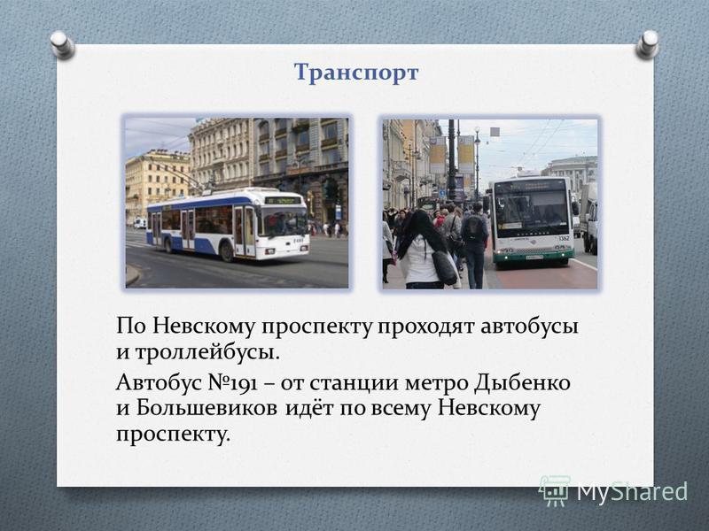 По Невскому проспекту проходят автобусы и троллейбусы. Автобус 191 – от станции метро Дыбенко и Большевиков идёт по всему Невскому проспекту. Транспорт