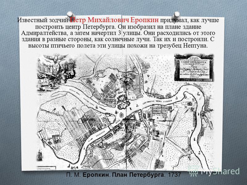 Известюжный зодчий Петр Михайлович Еропкин придумал, как лучше построить центр Петербурга. Он изобразил на плане здание Адмиралтейства, а затем начертил 3 улицы. Они расходились от этого здания в разные стороны, как солнечные лучи. Так их и построили
