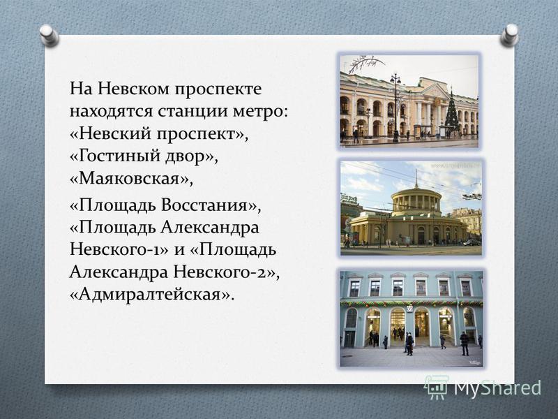 На Невском проспекте находятся станции метро: «Невский проспект», «Гостиюжный двор», «Маяковская», «Площадь Восстания», «Площадь Александра Невского-1» и «Площадь Александра Невского-2», «Адмиралтейская».