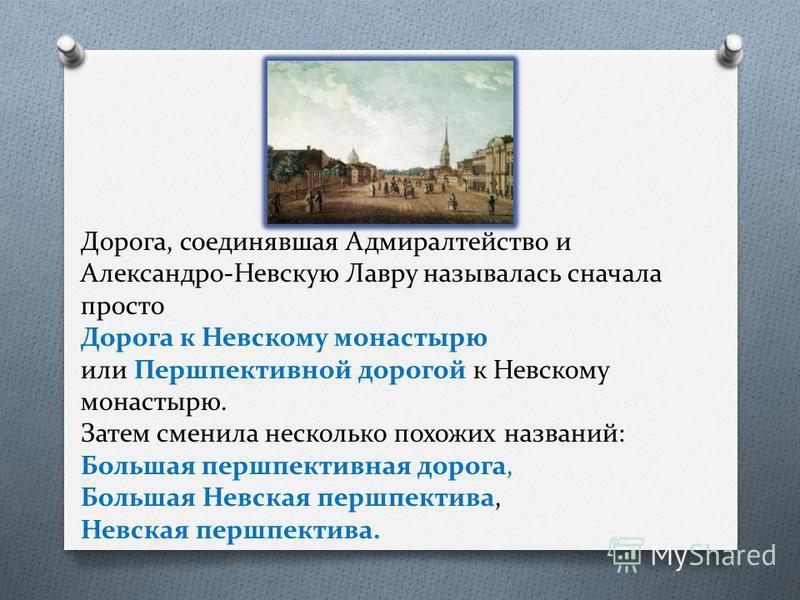 Дорога, соединявшая Адмиралтейство и Александро-Невскую Лавру называлась сначала просто Дорога к Невскому монастырю или Першпективной дорогой к Невскому монастырю. Затем сменила несколько похожих названий: Большая перспективная дорога, Большая Невска