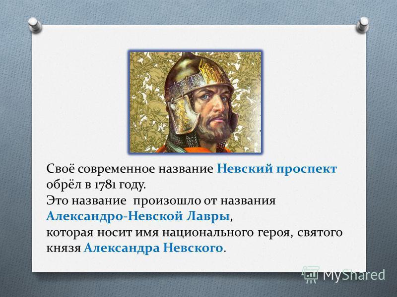 Своё современное название Невский проспект обрёл в 1781 году. Это название произошло от названия Александро-Невской Лавры, которая носит имя национального героя, святого князя Александра Невского.
