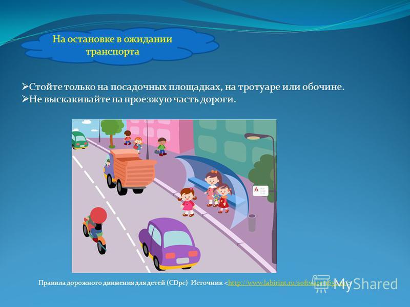 На остановке в ожидании транспорта Стойте только на посадочных площадках, на тротуаре или обочине. Не выскакивайте на проезжую часть дороги. Правила дорожного движения для детей (CDpc) Источник http://www.labirint.ru/software/165649/