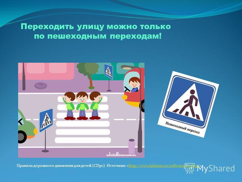 Переходить улицу можно только по пешеходным переходам! Правила дорожного движения для детей (CDpc) Источник http://www.labirint.ru/software/165649/