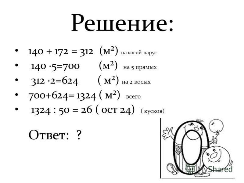 Решение: 140 + 172 = 312 (м²) на косой парус 140 ·5=700 (м²) на 5 прямых 312 ·2=624 ( м²) на 2 косых 700+624= 1324 ( м²) всего 1324 : 50 = 26 ( ост 24) ( кусков) Ответ: ?