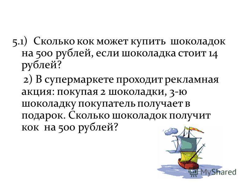 5.1) Сколько кок может купить шоколадок на 500 рублей, если шоколадка стоит 14 рублей? 2) В супермаркете проходит рекламная акция: покупая 2 шоколадки, 3-ю шоколадку покупатель получает в подарок. Сколько шоколадок получит кок на 500 рублей?