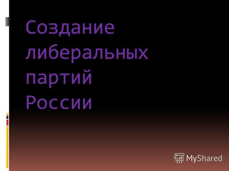 Создание либеральных партий России