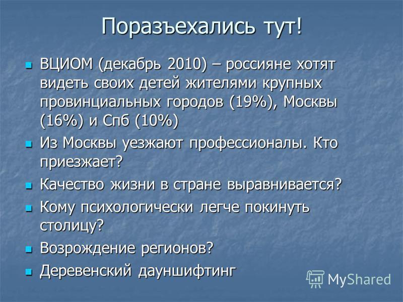 Поразъехались тут! ВЦИОМ (декабрь 2010) – россияне хотят видеть своих детей жителями крупных провинциальных городов (19%), Москвы (16%) и Спб (10%) ВЦИОМ (декабрь 2010) – россияне хотят видеть своих детей жителями крупных провинциальных городов (19%)