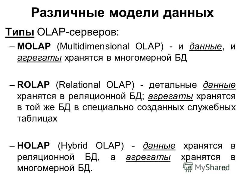 Различные модели данных Типы OLAP-серверов: –MOLAP (Multidimensional OLAP) - и данные, и агрегаты хранятся в многомерной БД –ROLAP (Relational OLAP) - детальные данные хранятся в реляционной БД; агрегаты хранятся в той же БД в специально созданных сл