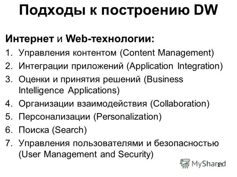 Подходы к построению DW Интернет и Web-технологии: 1. Управления контентом (Content Management) 2. Интеграции приложений (Application Integration) 3. Оценки и принятия решений (Business Intelligence Applications) 4. Организации взаимодействия (Collab