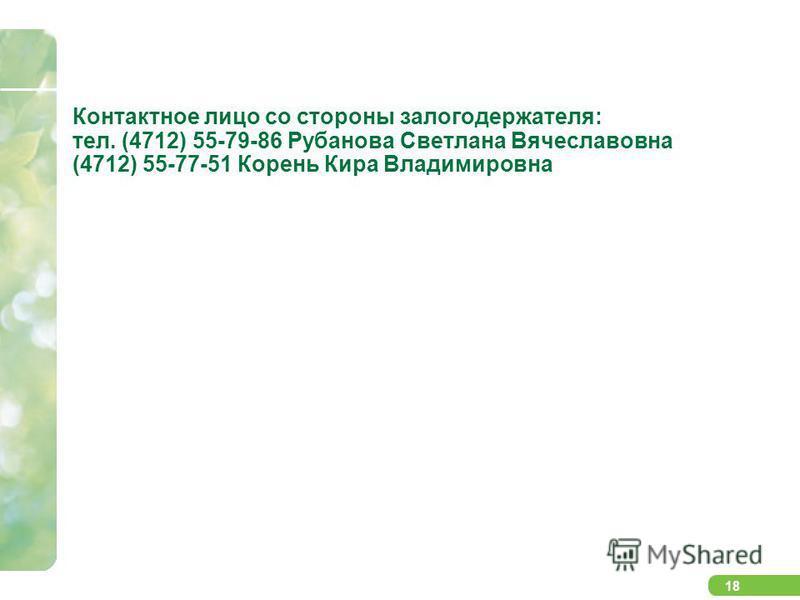 18 Контактное лицо со стороны залогодержателя: тел. (4712) 55-79-86 Рубанова Светлана Вячеславовна (4712) 55-77-51 Корень Кира Владимировна