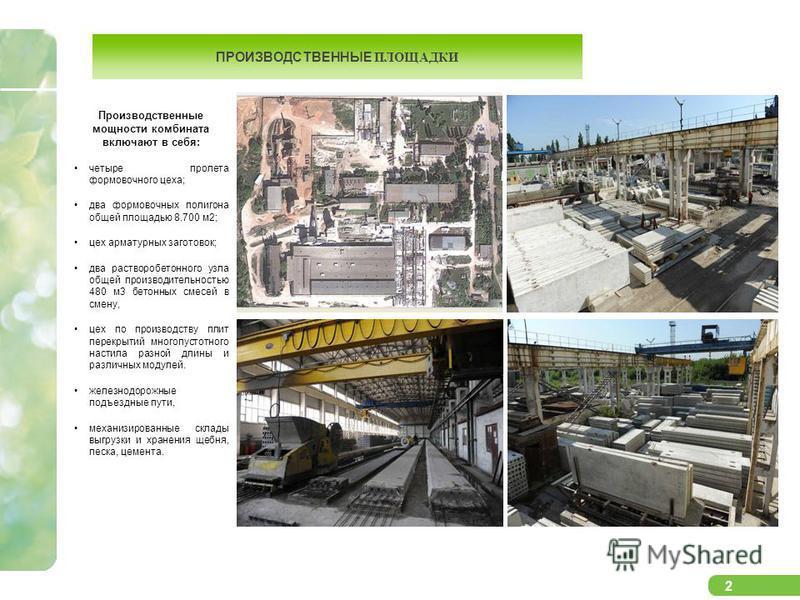 2 ПРОИЗВОДСТВЕННЫЕ ПЛОЩАДКИ Производственные мощности комбината включают в себя: четыре пролета формовочного цеха; два формовочных полигона общей площадью 8.700 м 2; цех арматурных заготовок; два растворобетонного узла общей производительностью 480 м