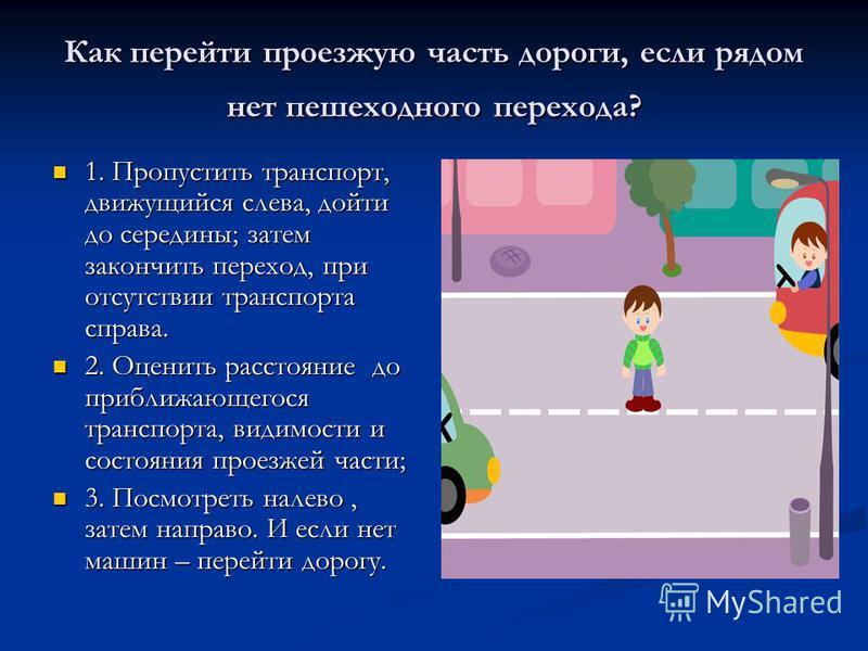 Как перейти проезжую часть дороги, если рядом нет пешеходного перехода? 1. Пропустить транспорт, движущийся слева, дойти до середины; затем закончить переход, при отсутствии транспорта справа. 1. Пропустить транспорт, движущийся слева, дойти до серед