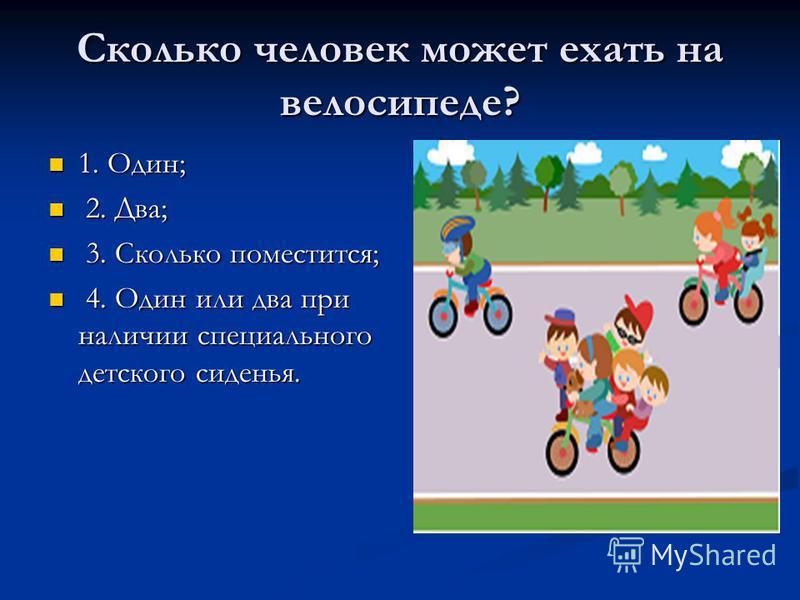 Сколько человек может ехать на велосипеде? 1. Один; 1. Один; 2. Два; 2. Два; 3. Сколько поместится; 3. Сколько поместится; 4. Один или два при наличии специального детского сиденья. 4. Один или два при наличии специального детского сиденья.