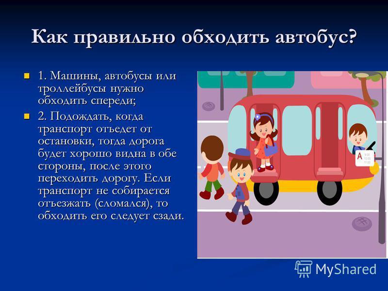 Как правильно обходить автобус? 1. Машины, автобусы или троллейбусы нужно обходить спереди; 1. Машины, автобусы или троллейбусы нужно обходить спереди; 2. Подождать, когда транспорт отъедет от остановки, тогда дорога будет хорошо видна в обе стороны,