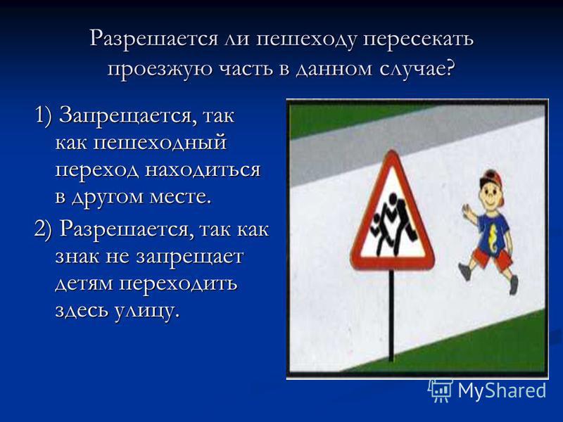 Разрешается ли пешеходу пересекать проезжую часть в данном случае? 1) Запрещается, так как пешеходный переход находиться в другом месте. 2) Разрешается, так как знак не запрещает детям переходить здесь улицу.
