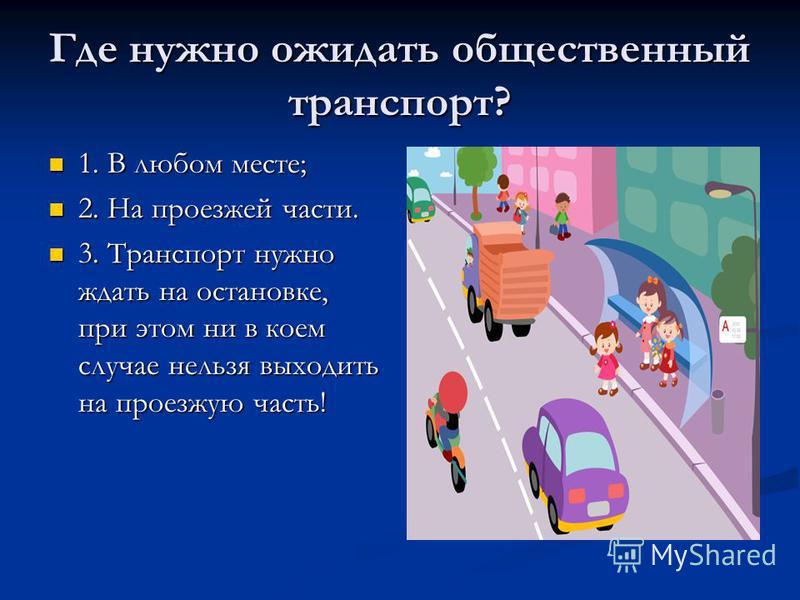 Где нужно ожидать общественный транспорт? 1. В любом месте; 1. В любом месте; 2. На проезжей части. 2. На проезжей части. 3. Транспорт нужно ждать на остановке, при этом ни в коем случае нельзя выходить на проезжую часть! 3. Транспорт нужно ждать на