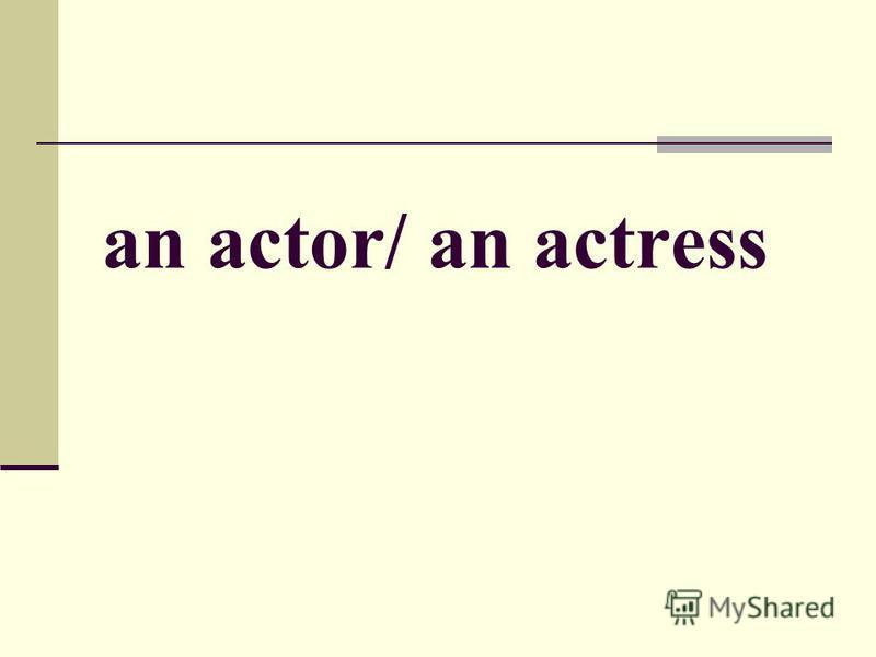 an actor/ an actress