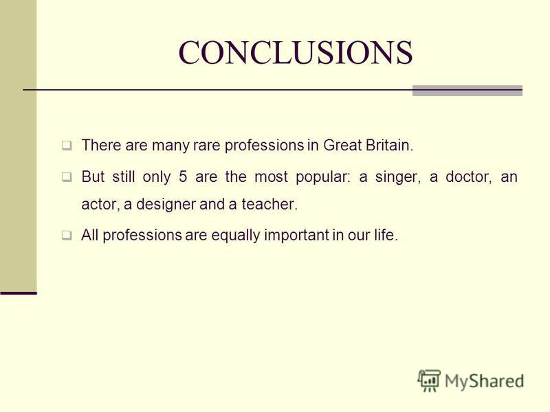 CONCLUSIONS There are many rare professions in Great Britain. But still only 5 are the most popular: a singer, a doctor, an actor, a designer and a teacher. All professions are equally important in our life.