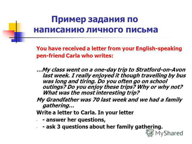 Пример задания по написанию личного письма You have received a letter from your English-speaking pen-friend Carla who writes: …My class went on a one-day trip to Stratford-on-Avon last week. I really enjoyed it though travelling by bus was long and t