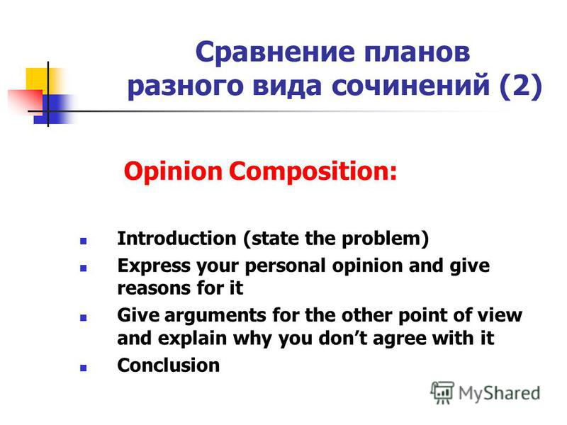 Сравнение планов разного вида сочинений (2) Opinion Composition: Introduction (state the problem) Express your personal opinion and give reasons for it Give arguments for the other point of view and explain why you dont agree with it Conclusion