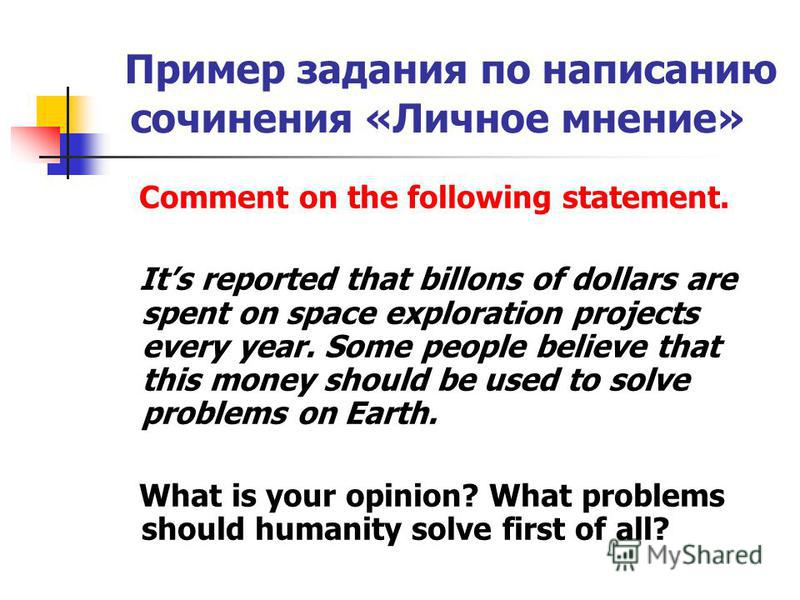 Пример задания по написанию сочинения «Личное мнение» Comment on the following statement. Its reported that billons of dollars are spent on space exploration projects every year. Some people believe that this money should be used to solve problems on