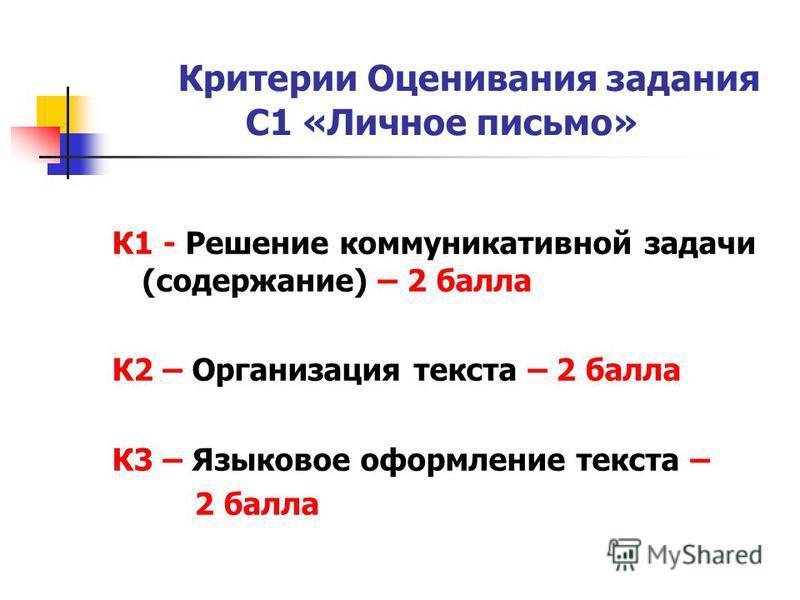 Критерии Оценивания задания С1 «Личное письмо» К1 - Решение коммуникативной задачи (содержание) – 2 балла К2 – Организация текста – 2 балла К3 – Языковое оформление текста – 2 балла