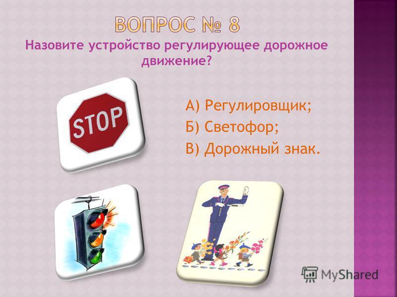 Назовите устройство регулирующее дорожное движение? А) Регулировщик; Б) Светофор; В) Дорожный знак.