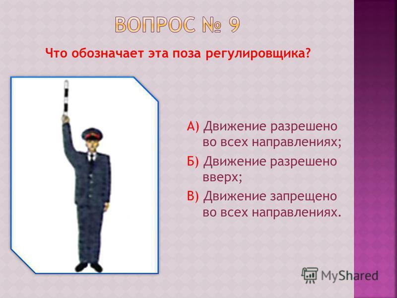 Что обозначает эта поза регулировщика? А) Движение разрешено во всех направлениях; Б) Движение разрешено вверх; В) Движение запрещено во всех направлениях.