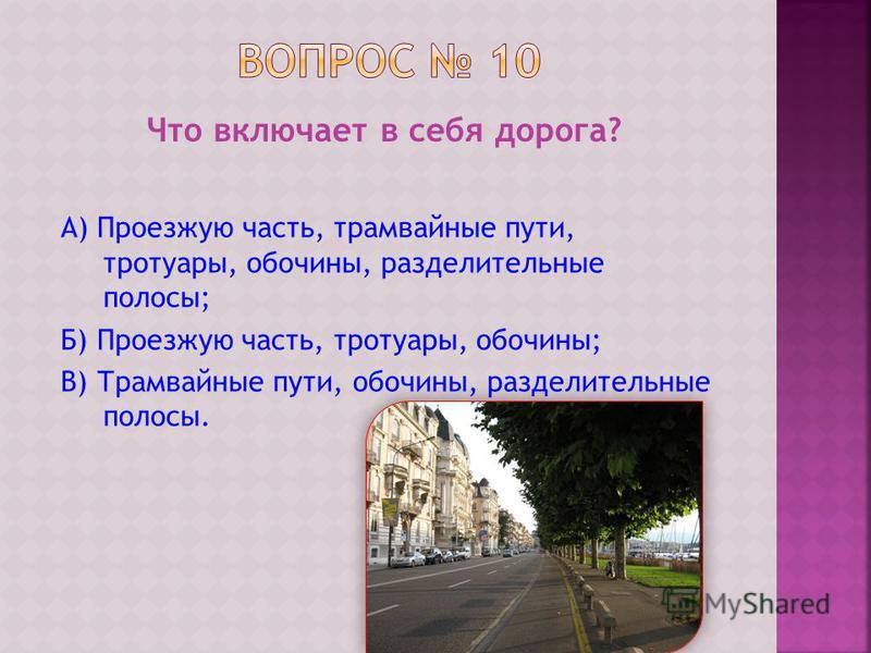 Что включает в себя дорога? А) Проезжую часть, трамвайные пути, тротуары, обочины, разделительные полосы; Б) Проезжую часть, тротуары, обочины; В) Трамвайные пути, обочины, разделительные полосы.