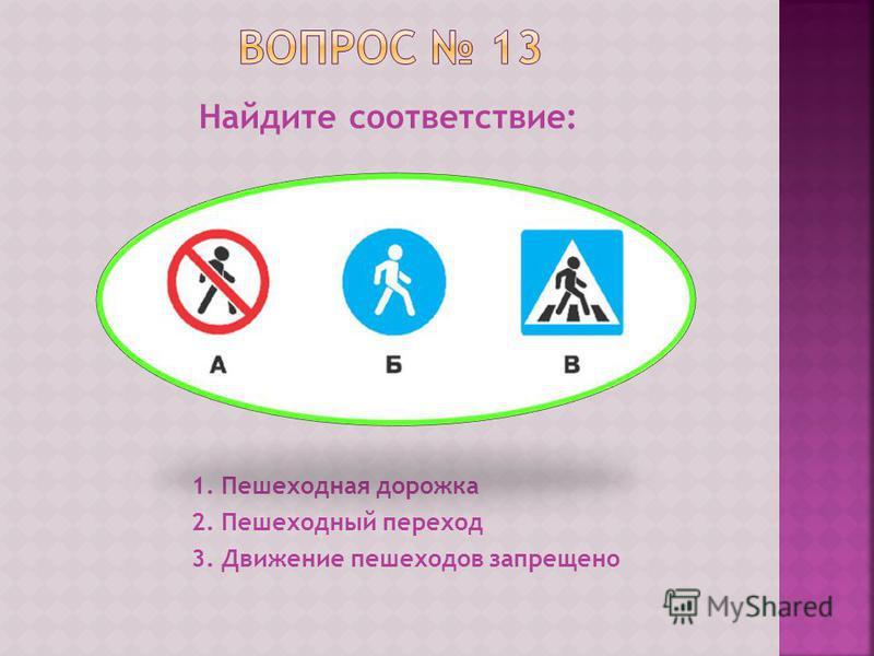 Найдите соответствие: 1. Пешеходная дорожка 2. Пешеходный переход 3. Движение пешеходов запрещено