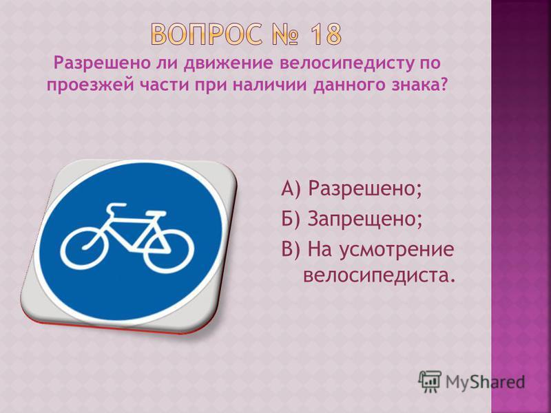 Разрешено ли движение велосипедисту по проезжей части при наличии данного знака? А) Разрешено; Б) Запрещено; В) На усмотрение велосипедиста.