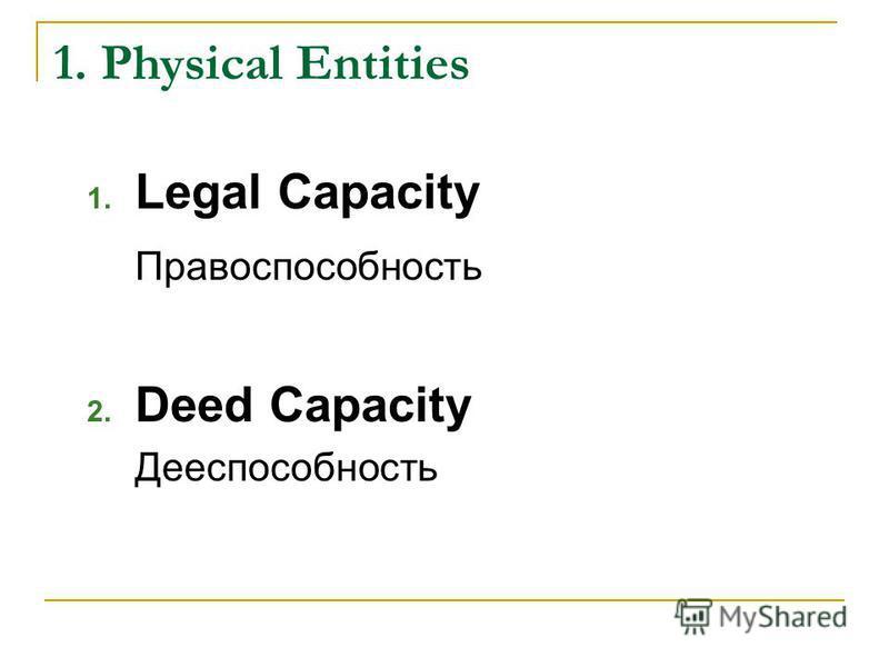 1. Physical Entities 1. Legal Capacity Правоспособность 2. Deed Capacity Дееспособность