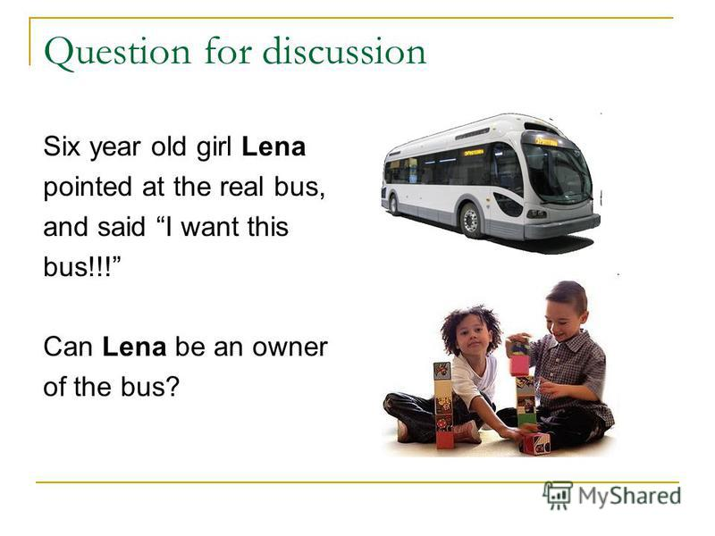 Question for discussion Six year old girl Lena pointed at the real bus, and said I want this bus!!! Can Lena be an owner of the bus?