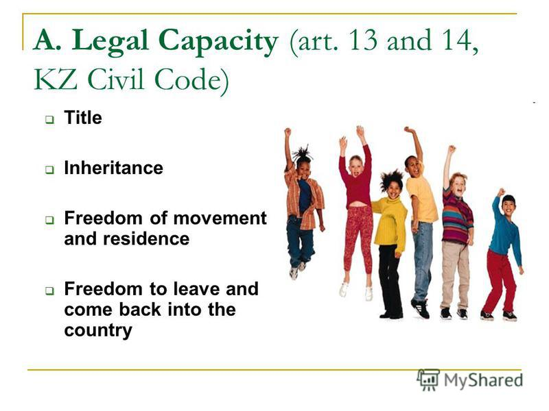 A. Legal Capacity (art. 13 and 14, KZ Civil Code) Title Inheritance Freedom of movement and residence Freedom to leave and come back into the country