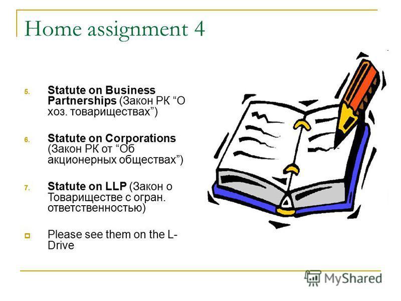 Home assignment 4 5. Statute on Business Partnerships (Закон РК О хоз. товариществах) 6. Statute on Corporations (Закон РК от Об акционерных обществах) 7. Statute on LLP (Закон о Товариществе с огран. ответственностью) Please see them on the L- Drive