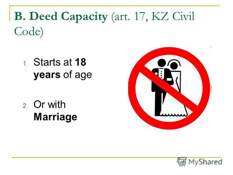 B. Deed Capacity (art. 17, KZ Civil Code) 1. Starts at 18 years of age 2. Or with Marriage