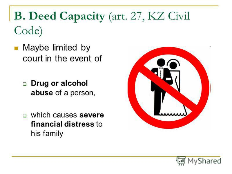 B. Deed Capacity (art. 27, KZ Civil Code) Maybe limited by court in the event of Drug or alcohol abuse of a person, which causes severe financial distress to his family