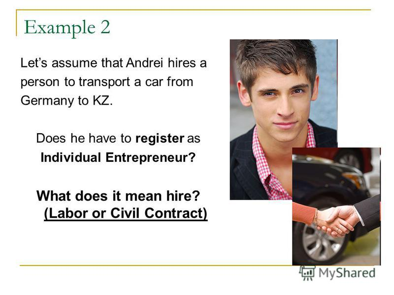 Example 2 Lets assume that Andrei hires a person to transport a car from Germany to KZ. Does he have to register as Individual Entrepreneur? What does it mean hire? (Labor or Civil Contract)