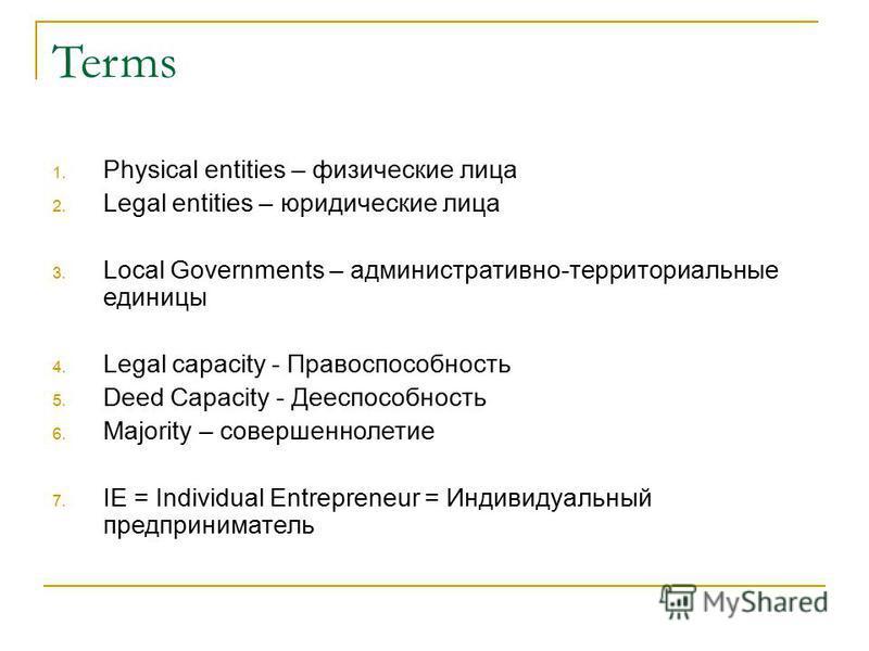 Terms 1. Physical entities – физические лица 2. Legal entities – юридические лица 3. Local Governments – административно-территориальные единицы 4. Legal capacity - Правоспособность 5. Deed Capacity - Дееспособность 6. Majority – совершеннолетие 7. I