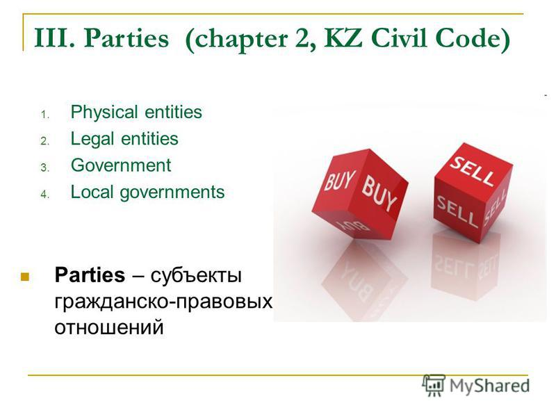 III. Parties (chapter 2, KZ Civil Code) 1. Physical entities 2. Legal entities 3. Government 4. Local governments Parties – субъекты гражданско-правовых отношений