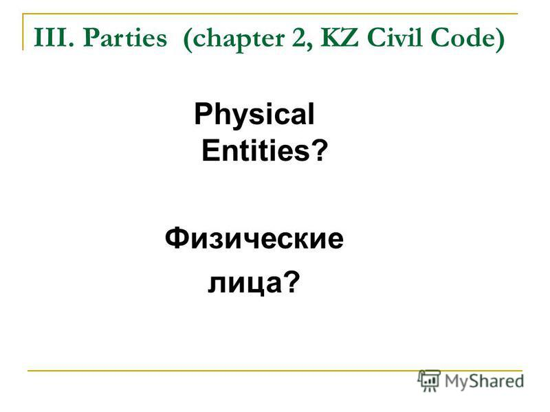 III. Parties (chapter 2, KZ Civil Code) Physical Entities? Физические лица?