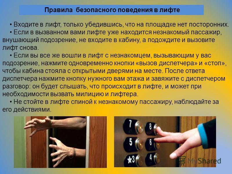 Правила безопасного поведения в лифте Входите в лифт, только убедившись, что на площадке нет посторонних. Если в вызванном вами лифте уже находится незнакомый пассажир, внушающий подозрение, не входите в кабину, а подождите и вызовите лифт снова. Есл