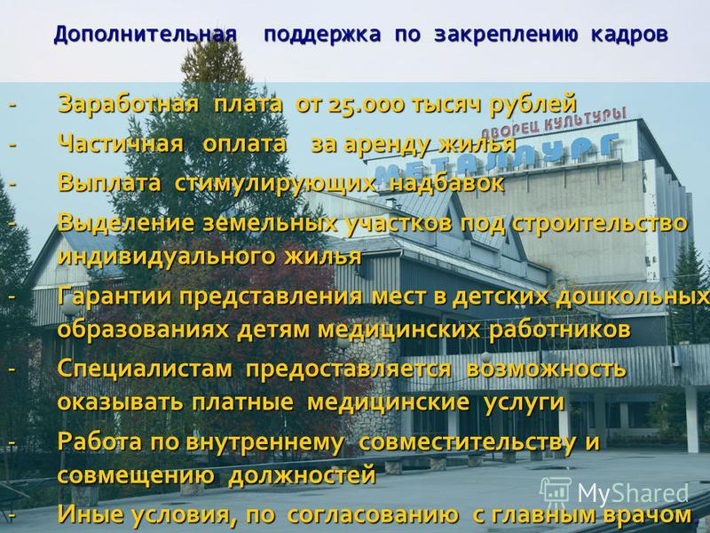 Дополнительная поддержка по закреплению кадров -Заработная плата от 25.000 тысяч рублей -Частичная оплата за аренду жилья -Выплата стимулирующих надбавок -Выделение земельных участков под строительство индивидуального жилья -Гарантии представления ме