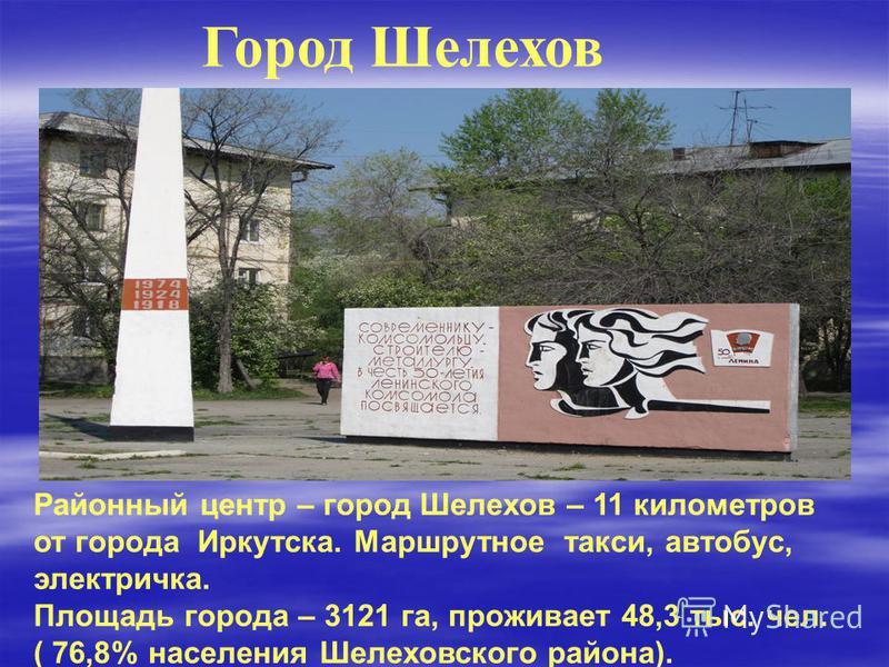Город Шелехов Районный центр – город Шелехов – 11 километров от города Иркутска. Маршрутное такси, автобус, электричка. Площадь города – 3121 га, проживает 48,3 тыс. чел. ( 76,8% населения Шелеховского района).