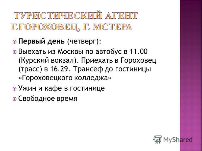 Первый день (четверг): Выехать из Москвы по автобус в 11.00 (Курский вокзал). Приехать в Гороховец (трасс) в 16.29. Трансеф до гостиницы «Гороховецкого колледжа» Ужин и кафе в гостинице Свободное время