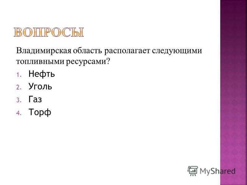 Владимирская область располагает следующими топливными ресурсами? 1. Нефть 2. Уголь 3. Газ 4. Торф
